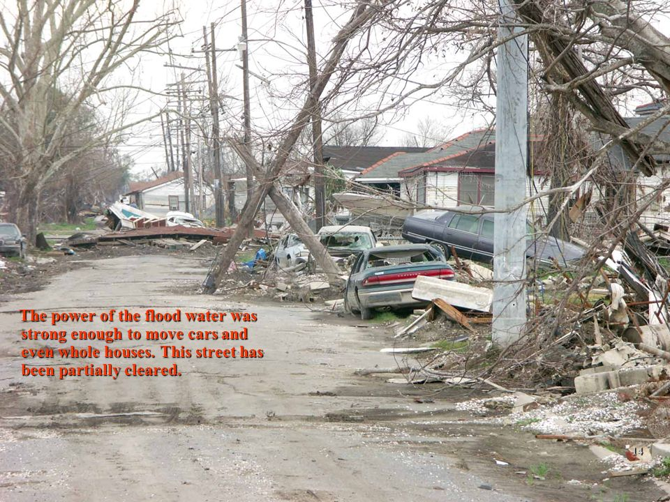 2/12/201414 The power of the flood water was strong enough to move cars and even whole houses. This street has been partially cleared. The power of th