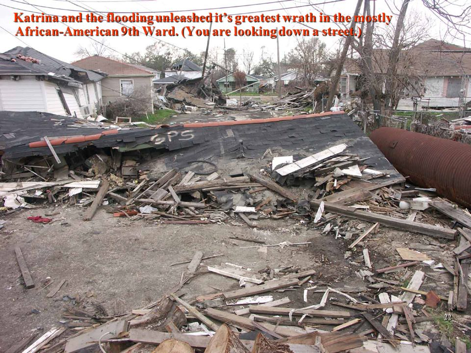 2/12/201422 Katrina and the flooding unleashed its greatest wrath in the mostly African-American 9th Ward. (You are looking down a street.) Katrina an