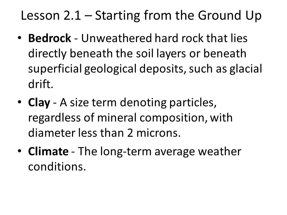 Lesson 2.1 – Starting from the Ground Up Bedrock - Unweathered hard rock that lies directly beneath the soil layers or beneath superficial geological deposits, such as glacial drift.