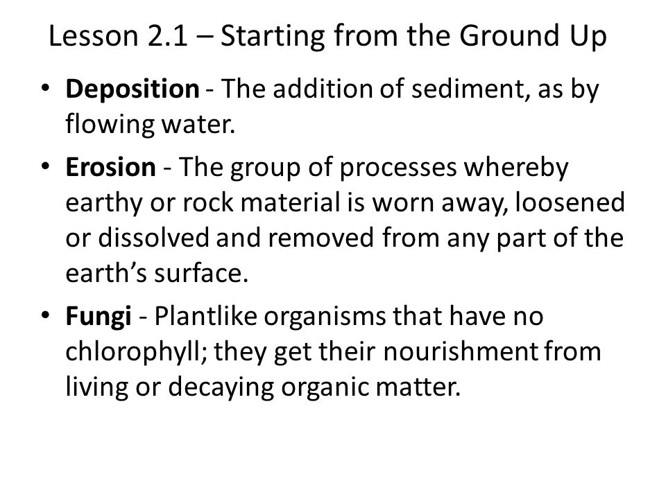 Lesson 2.1 – Starting from the Ground Up Deposition - The addition of sediment, as by flowing water.