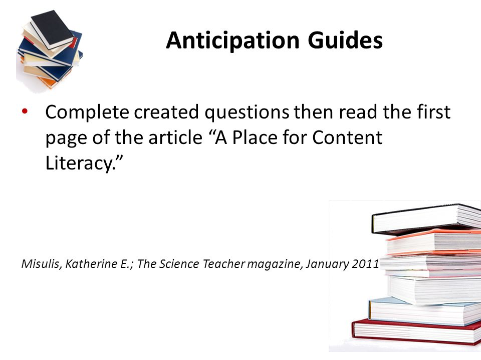 Anticipation Guides Complete created questions then read the first page of the article A Place for Content Literacy. Misulis, Katherine E.; The Scienc