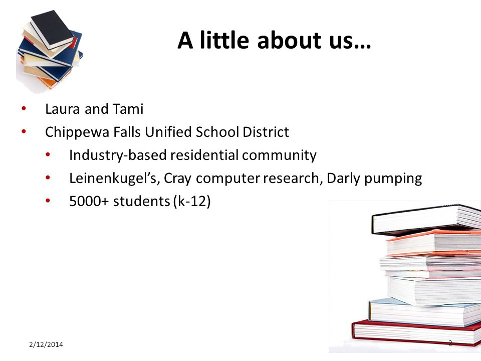 A little about us… Laura and Tami Chippewa Falls Unified School District Industry-based residential community Leinenkugels, Cray computer research, Darly pumping 5000+ students (k-12) 2/12/2014 2