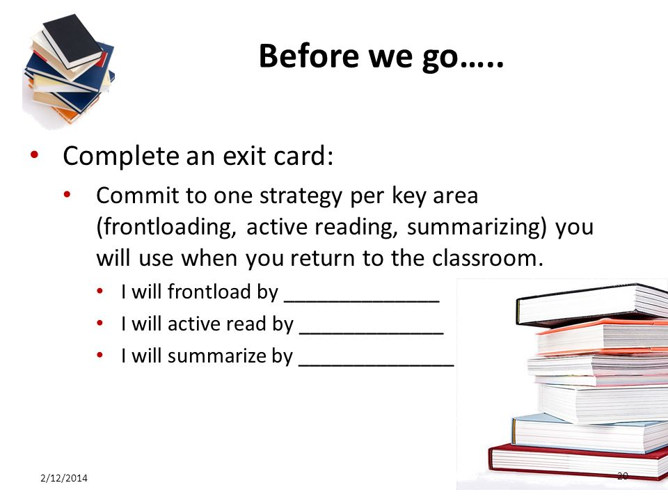 Before we go….. Complete an exit card: Commit to one strategy per key area (frontloading, active reading, summarizing) you will use when you return to