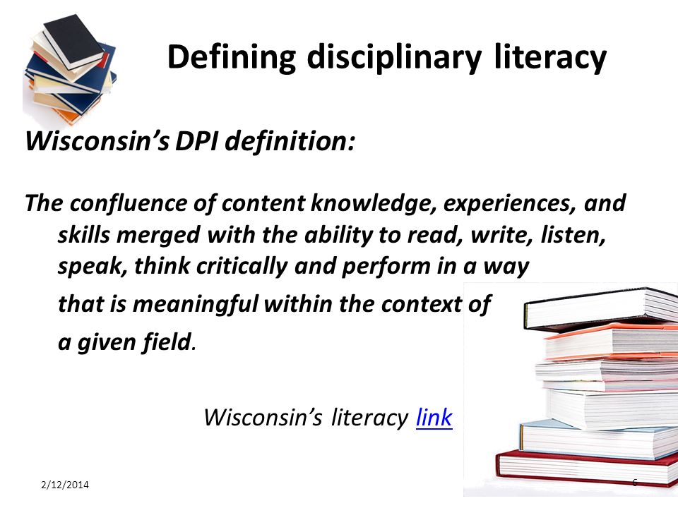 Defining disciplinary literacy Wisconsins DPI definition: The confluence of content knowledge, experiences, and skills merged with the ability to read, write, listen, speak, think critically and perform in a way that is meaningful within the context of a given field.