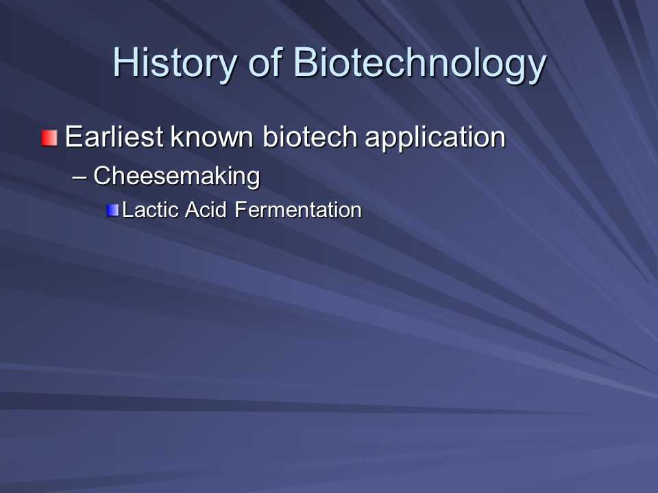 History of Biotechnology Earliest known biotech application –Cheesemaking Lactic Acid Fermentation