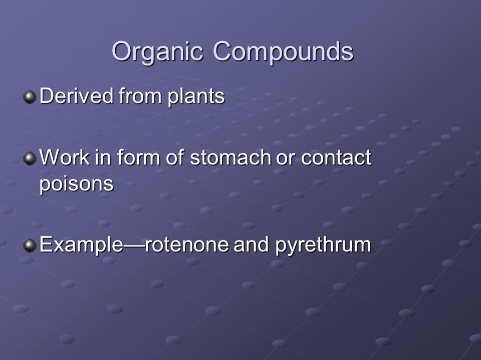 Organic Compounds Derived from plants Work in form of stomach or contact poisons Examplerotenone and pyrethrum