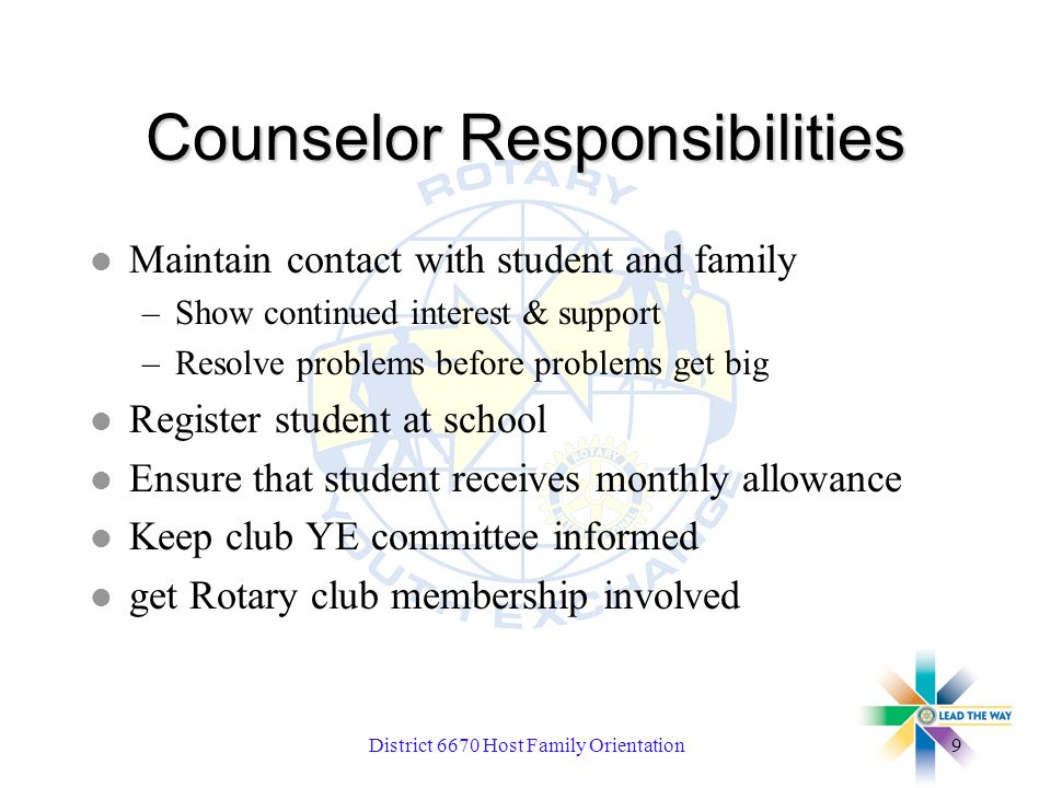 District 6670 Host Family Orientation9 Counselor Responsibilities l Maintain contact with student and family –Show continued interest & support –Resolve problems before problems get big l Register student at school l Ensure that student receives monthly allowance l Keep club YE committee informed l get Rotary club membership involved