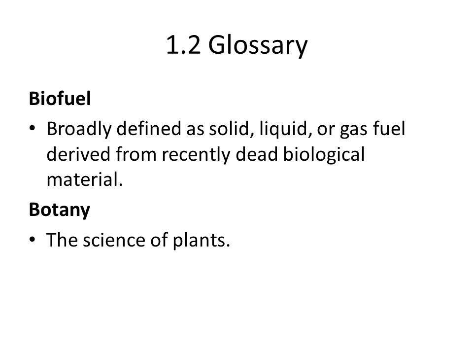 1.2 Glossary Biofuel Broadly defined as solid, liquid, or gas fuel derived from recently dead biological material.