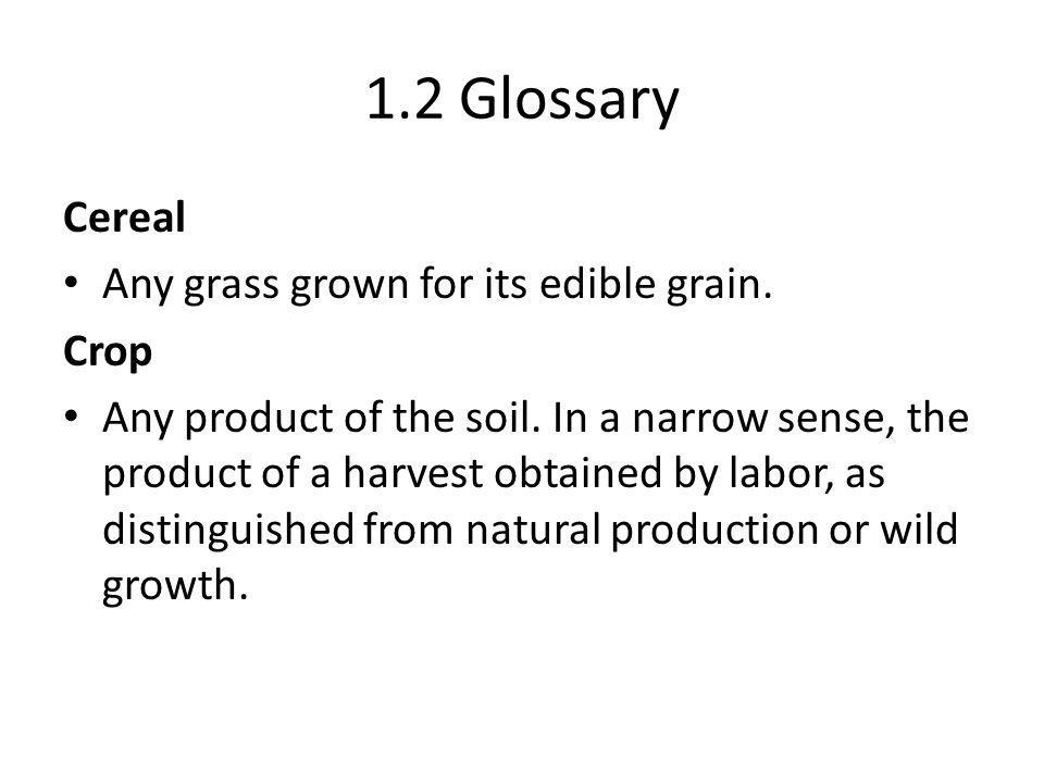 1.2 Glossary Cereal Any grass grown for its edible grain.