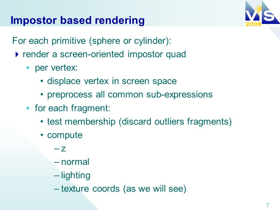 7 Impostor based rendering For each primitive (sphere or cylinder): render a screen-oriented impostor quad per vertex: displace vertex in screen space