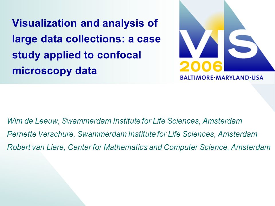 Visualization and analysis of large data collections: a case study applied to confocal microscopy data Wim de Leeuw, Swammerdam Institute for Life Sciences, Amsterdam Pernette Verschure, Swammerdam Institute for Life Sciences, Amsterdam Robert van Liere, Center for Mathematics and Computer Science, Amsterdam