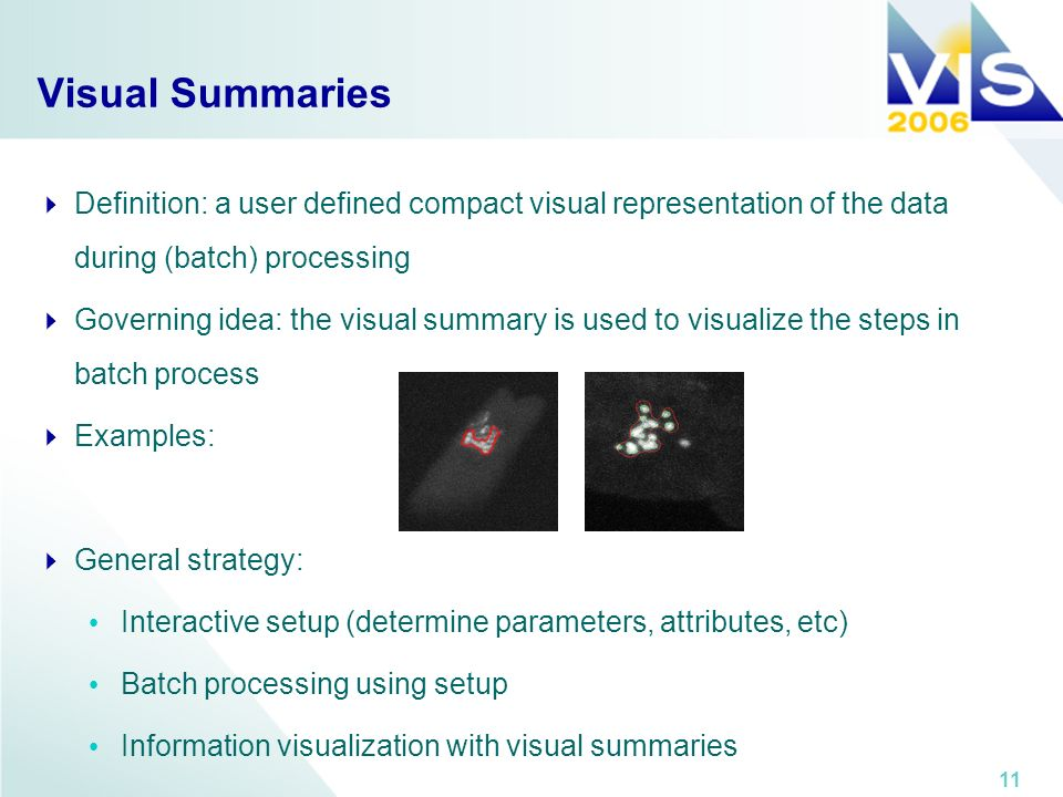 11 Visual Summaries Definition: a user defined compact visual representation of the data during (batch) processing Governing idea: the visual summary is used to visualize the steps in batch process Examples: General strategy: Interactive setup (determine parameters, attributes, etc) Batch processing using setup Information visualization with visual summaries