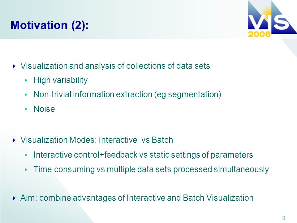 3 Motivation (2): Visualization and analysis of collections of data sets High variability Non-trivial information extraction (eg segmentation) Noise Visualization Modes: Interactive vs Batch Interactive control+feedback vs static settings of parameters Time consuming vs multiple data sets processed simultaneously Aim: combine advantages of Interactive and Batch Visualization