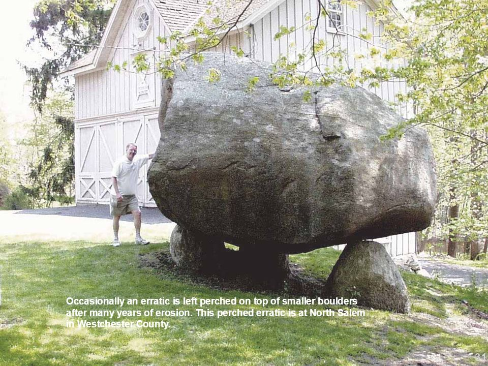Occasionally an erratic is left perched on top of smaller boulders after many years of erosion. This perched erratic is at North Salem in Westchester