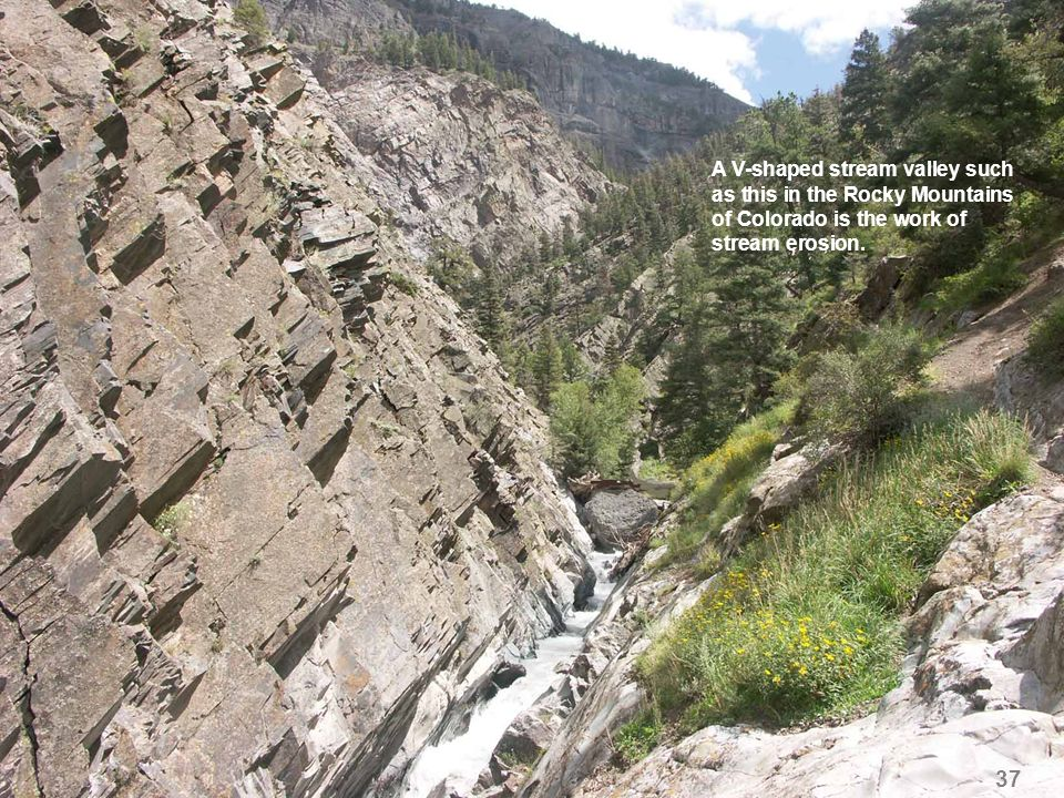 37 A V-shaped stream valley such as this in the Rocky Mountains of Colorado is the work of stream erosion.