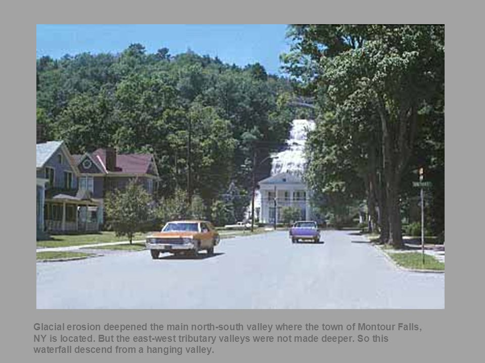 44 Glacial erosion deepened the main north-south valley where the town of Montour Falls, NY is located. But the east-west tributary valleys were not m