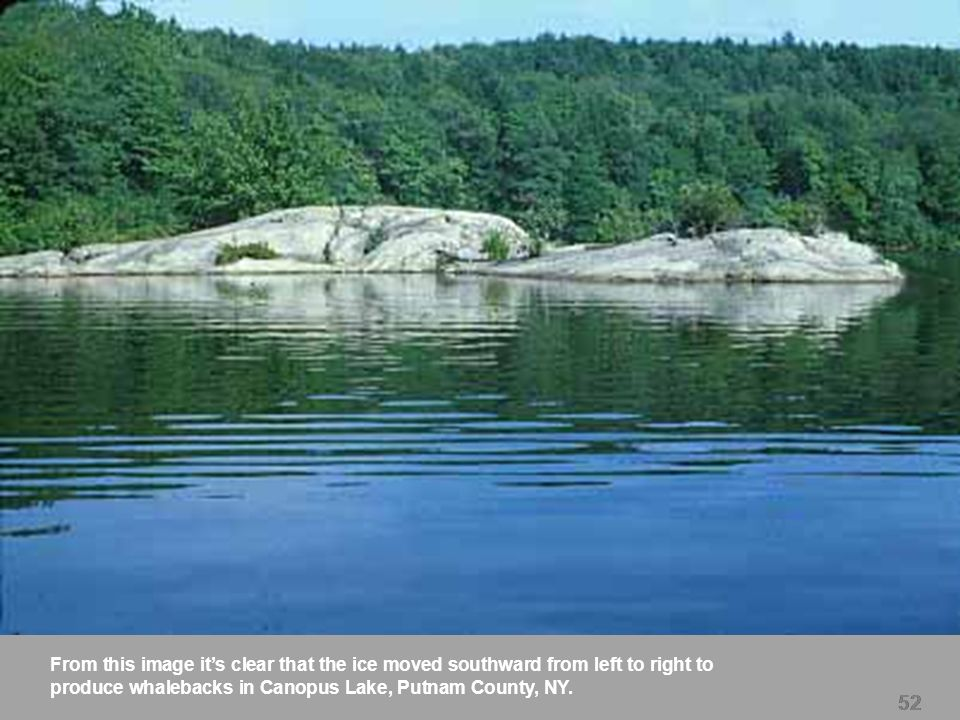 52 From this image its clear that the ice moved southward from left to right to produce whalebacks in Canopus Lake, Putnam County, NY. 52
