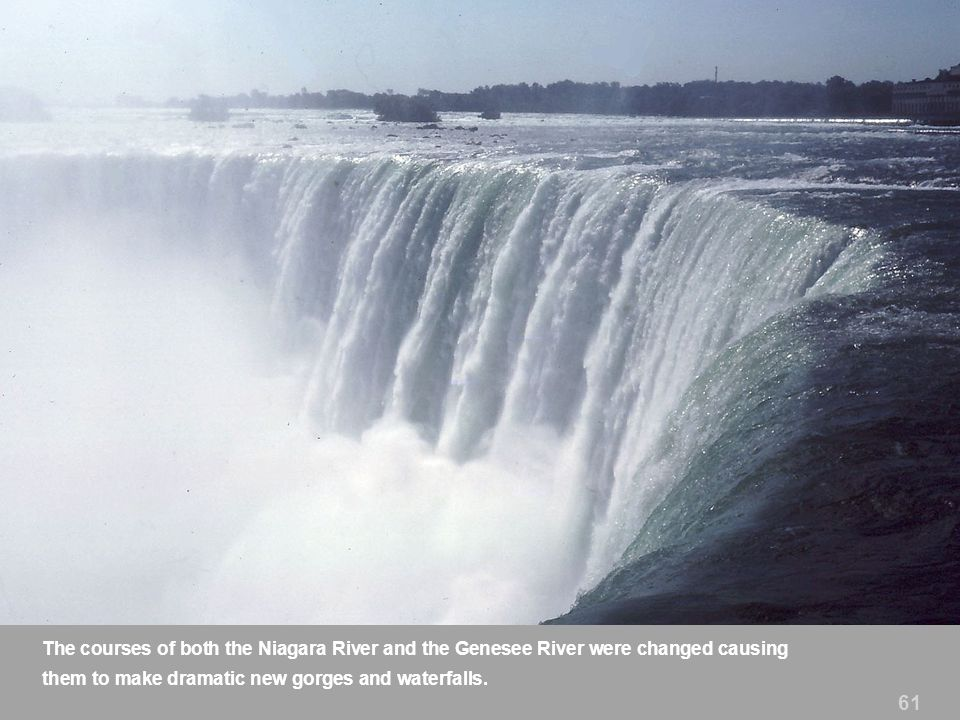 61 The courses of both the Niagara River and the Genesee River were changed causing them to make dramatic new gorges and waterfalls.