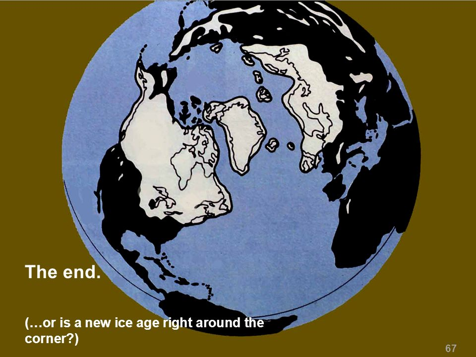 The end. (…or is a new ice age right around the corner?) 67