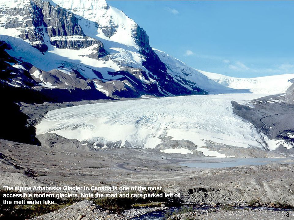 8 The alpine Athabaska Glacier in Canada is one of the most accessible modern glaciers. Note the road and cars parked left of the melt water lake.