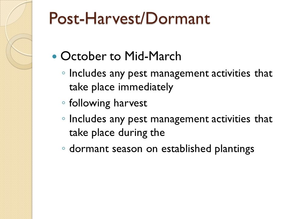 Post-Harvest/Dormant October to Mid-March Includes any pest management activities that take place immediately following harvest Includes any pest management activities that take place during the dormant season on established plantings