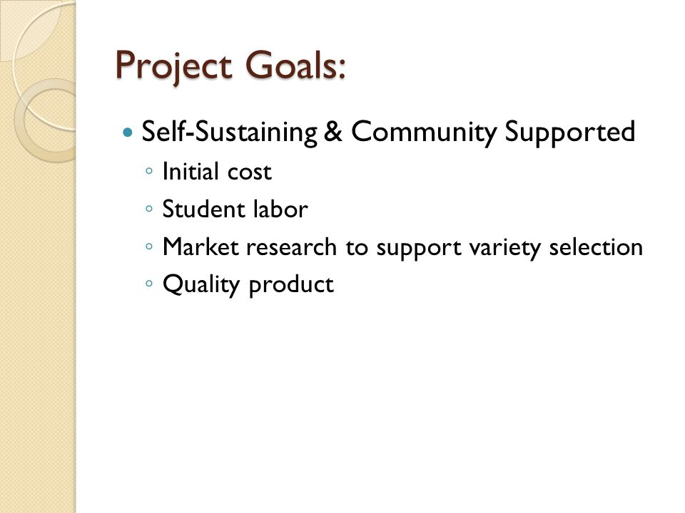 Project Goals: Self-Sustaining & Community Supported Initial cost Student labor Market research to support variety selection Quality product