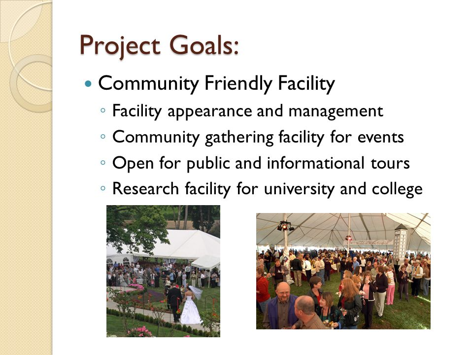 Project Goals: Community Friendly Facility Facility appearance and management Community gathering facility for events Open for public and informational tours Research facility for university and college