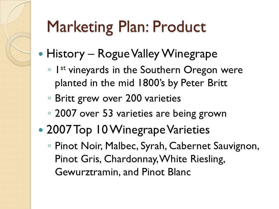 Marketing Plan: Product History – Rogue Valley Winegrape 1 st vineyards in the Southern Oregon were planted in the mid 1800s by Peter Britt Britt grew over 200 varieties 2007 over 53 varieties are being grown 2007 Top 10 Winegrape Varieties Pinot Noir, Malbec, Syrah, Cabernet Sauvignon, Pinot Gris, Chardonnay, White Riesling, Gewurztramin, and Pinot Blanc