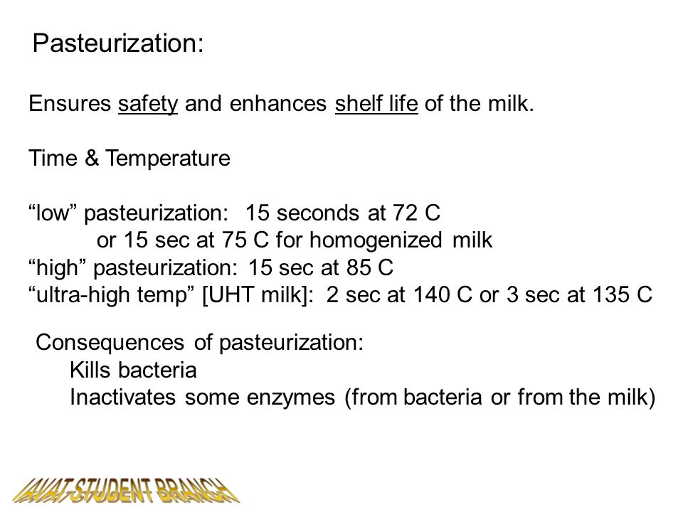 Pasteurization: Ensures safety and enhances shelf life of the milk. Time & Temperature low pasteurization: 15 seconds at 72 C or 15 sec at 75 C for ho