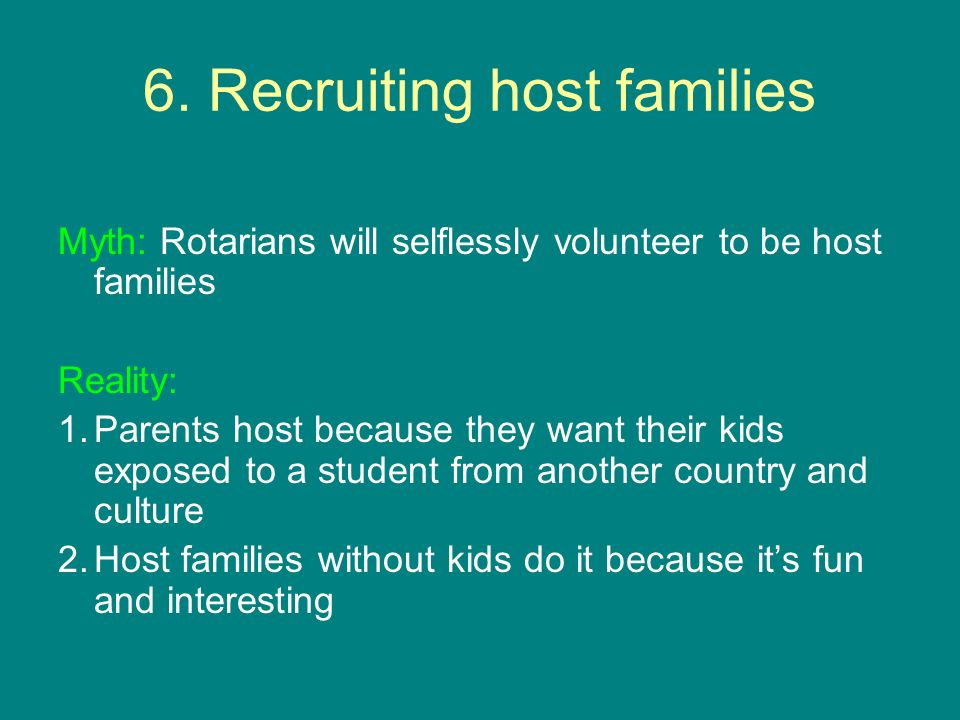 6. Recruiting host families Myth: Rotarians will selflessly volunteer to be host families Reality: 1.Parents host because they want their kids exposed