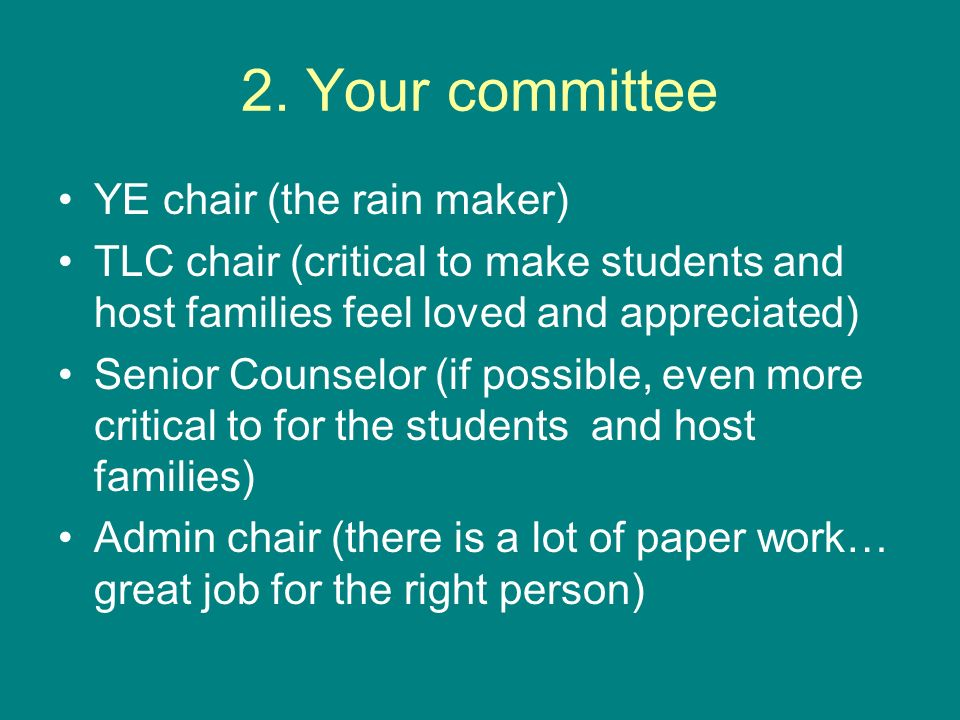 2. Your committee YE chair (the rain maker) TLC chair (critical to make students and host families feel loved and appreciated) Senior Counselor (if po