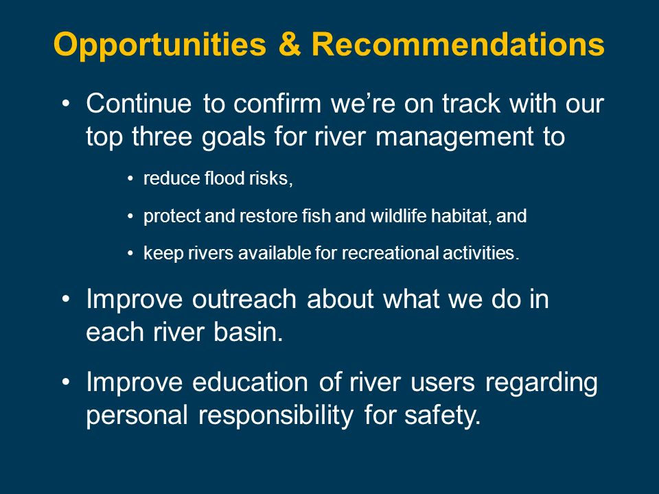 Opportunities & Recommendations Continue to confirm were on track with our top three goals for river management to reduce flood risks, protect and restore fish and wildlife habitat, and keep rivers available for recreational activities.