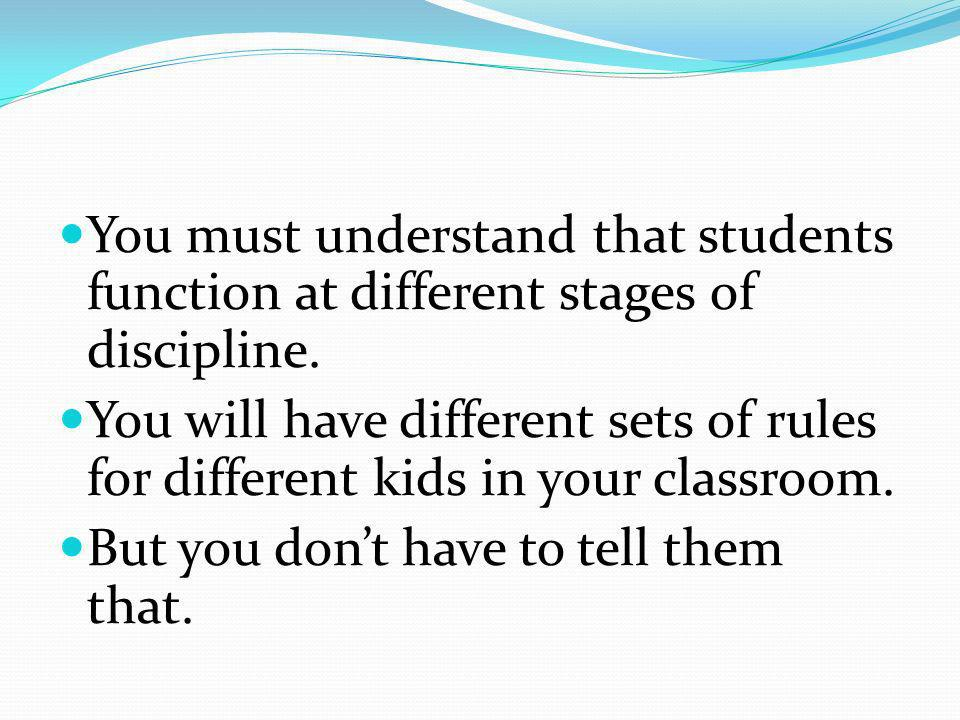 You must understand that students function at different stages of discipline. You will have different sets of rules for different kids in your classro