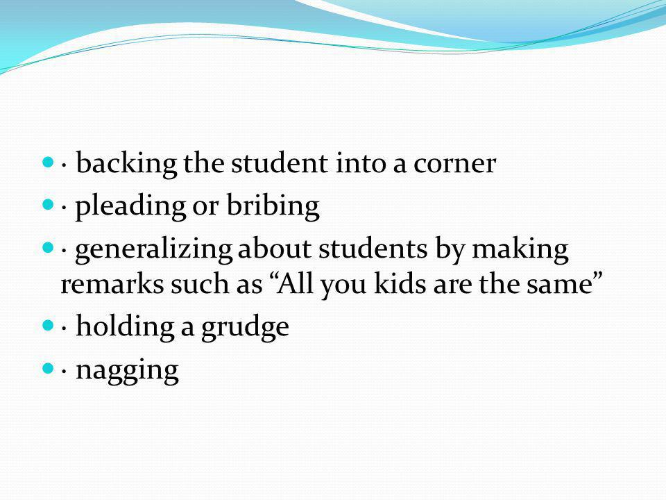 · backing the student into a corner · pleading or bribing · generalizing about students by making remarks such as All you kids are the same · holding