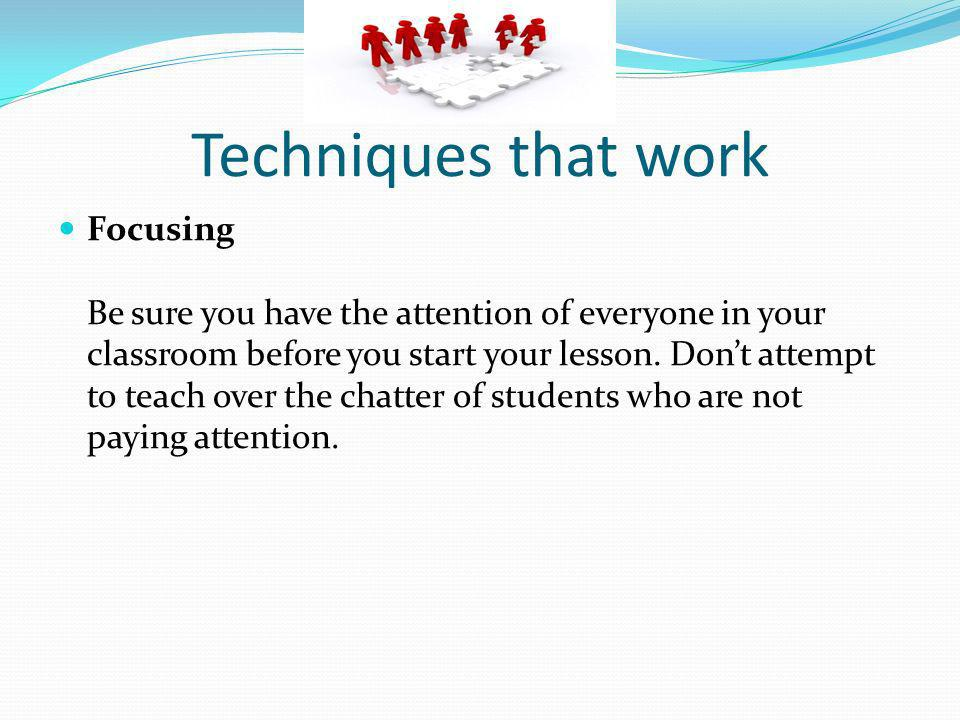 Techniques that work Focusing Be sure you have the attention of everyone in your classroom before you start your lesson. Dont attempt to teach over th
