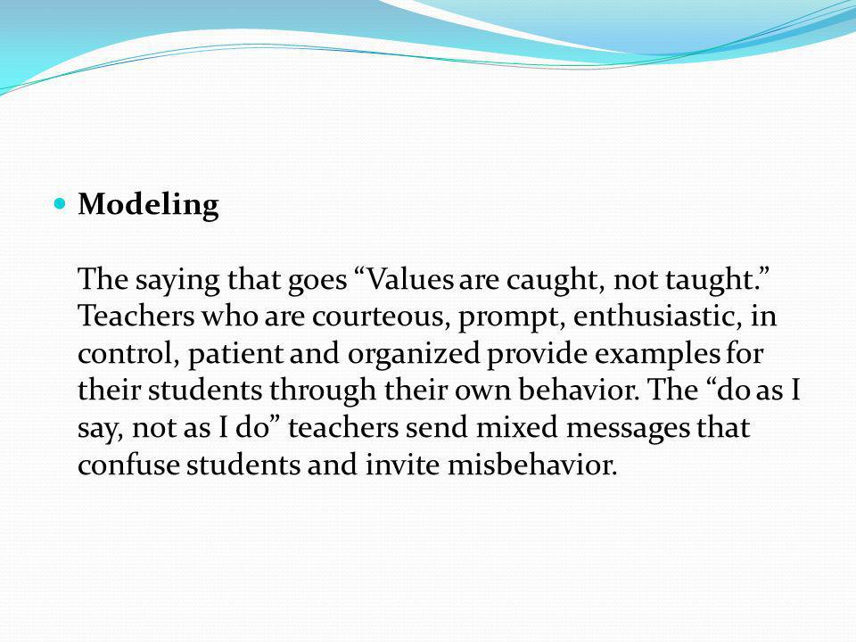 Modeling The saying that goes Values are caught, not taught. Teachers who are courteous, prompt, enthusiastic, in control, patient and organized provi