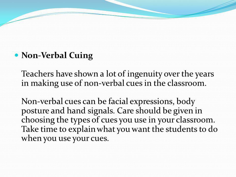 Non-Verbal Cuing Teachers have shown a lot of ingenuity over the years in making use of non-verbal cues in the classroom. Non-verbal cues can be facia
