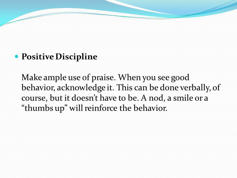 Positive Discipline Make ample use of praise. When you see good behavior, acknowledge it. This can be done verbally, of course, but it doesnt have to