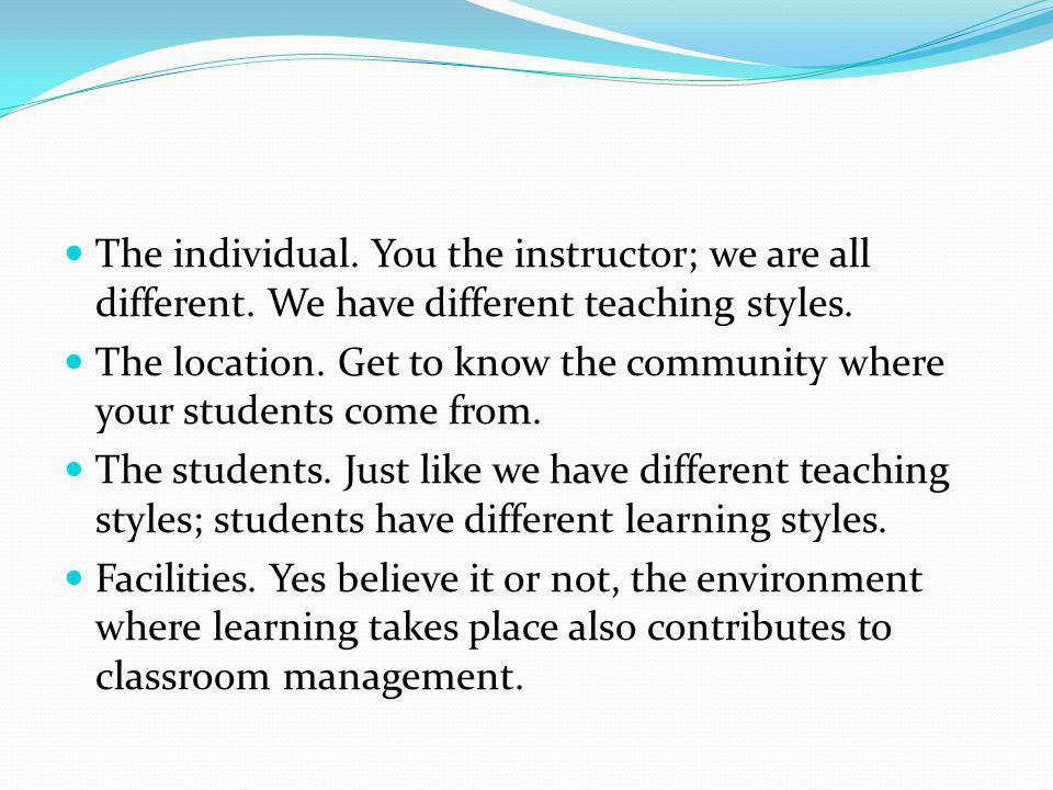 The individual. You the instructor; we are all different. We have different teaching styles. The location. Get to know the community where your studen