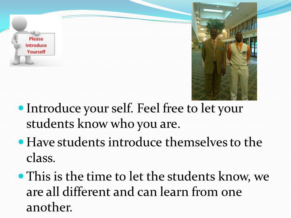 Introduce your self. Feel free to let your students know who you are. Have students introduce themselves to the class. This is the time to let the stu