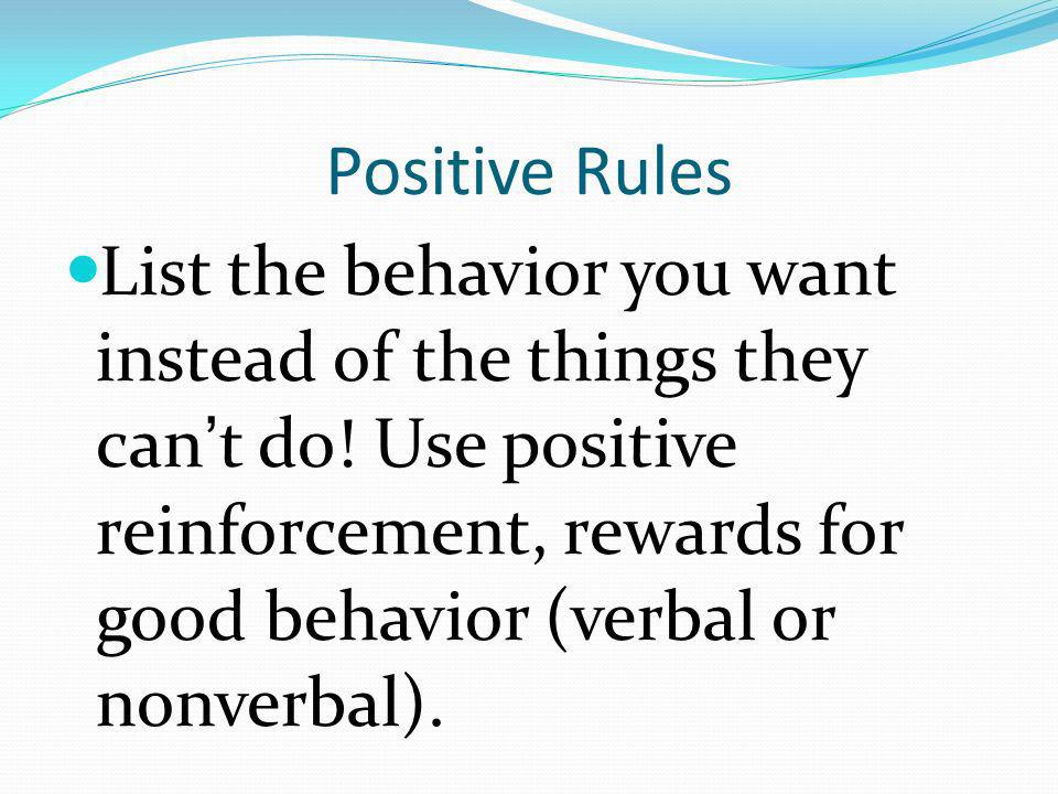 Positive Rules List the behavior you want instead of the things they cant do! Use positive reinforcement, rewards for good behavior (verbal or nonverb