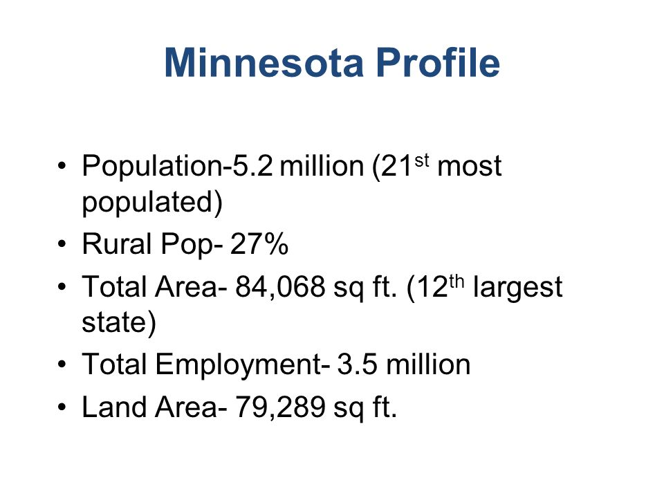 Minnesota Profile Population-5.2 million (21 st most populated) Rural Pop- 27% Total Area- 84,068 sq ft.