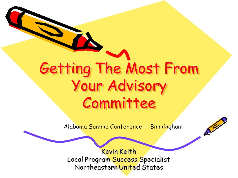 Getting The Most From Your Advisory Committee Kevin Keith Local Program Success Specialist Northeastern United States Alabama Summe Conference -- Birm