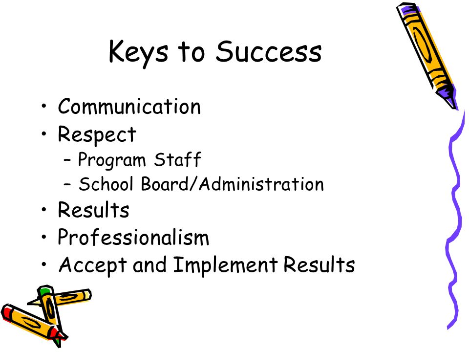 Keys to Success Communication Respect –Program Staff –School Board/Administration Results Professionalism Accept and Implement Results
