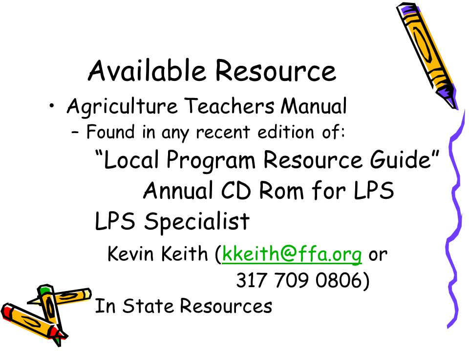 Available Resource Agriculture Teachers Manual –Found in any recent edition of: Local Program Resource Guide Annual CD Rom for LPS LPS Specialist Kevi