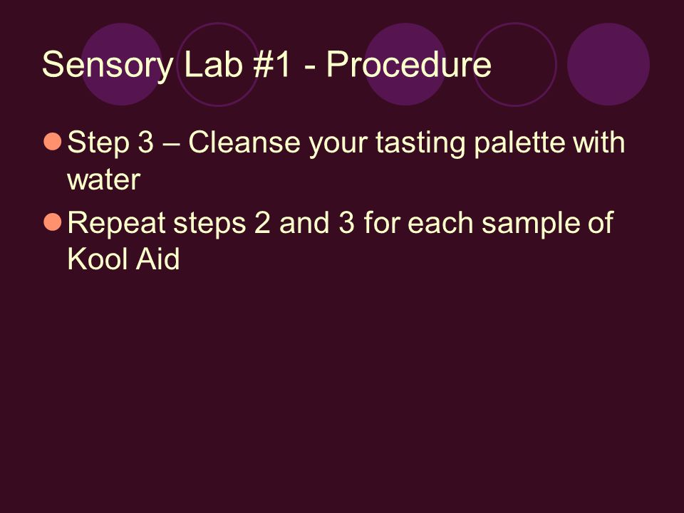 Sensory Lab #1 - Procedure Step 3 – Cleanse your tasting palette with water Repeat steps 2 and 3 for each sample of Kool Aid