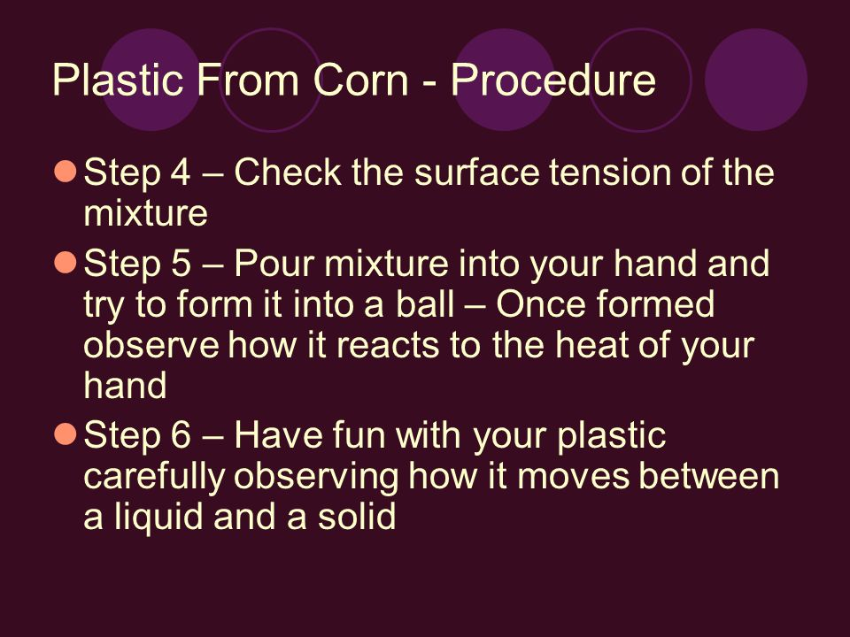 Plastic From Corn - Procedure Step 4 – Check the surface tension of the mixture Step 5 – Pour mixture into your hand and try to form it into a ball – Once formed observe how it reacts to the heat of your hand Step 6 – Have fun with your plastic carefully observing how it moves between a liquid and a solid