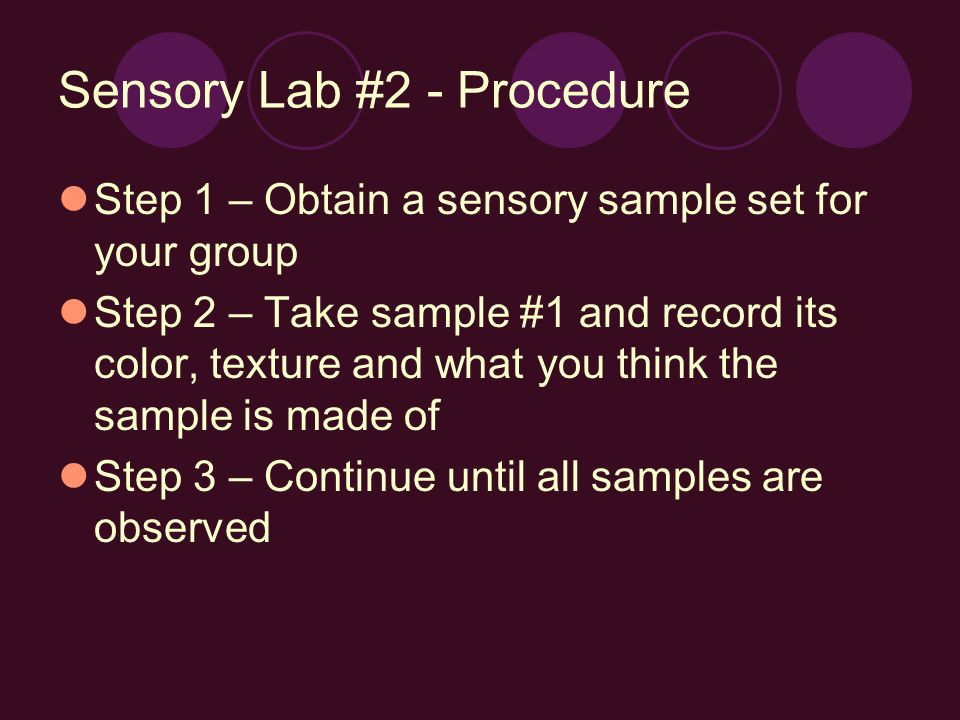 Sensory Lab #2 - Procedure Step 1 – Obtain a sensory sample set for your group Step 2 – Take sample #1 and record its color, texture and what you think the sample is made of Step 3 – Continue until all samples are observed