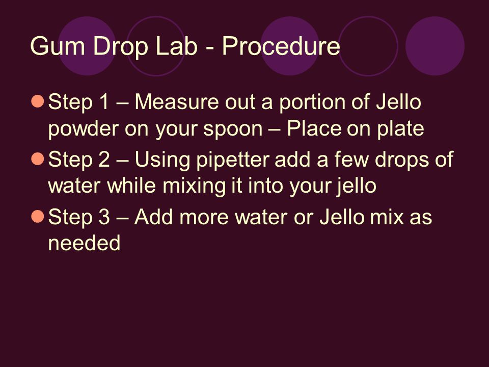 Gum Drop Lab - Procedure Step 1 – Measure out a portion of Jello powder on your spoon – Place on plate Step 2 – Using pipetter add a few drops of water while mixing it into your jello Step 3 – Add more water or Jello mix as needed