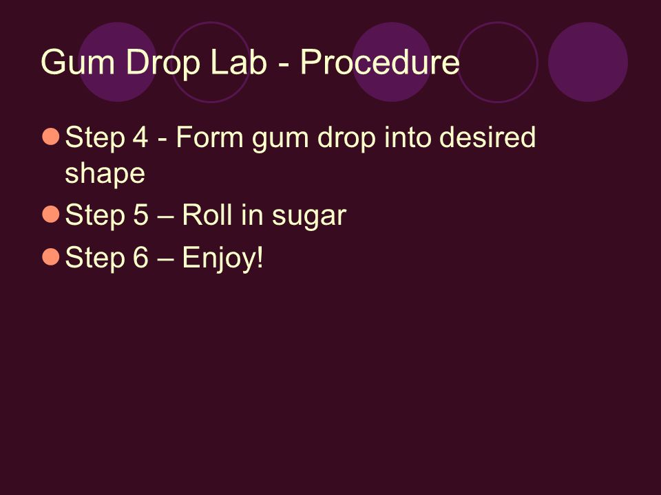 Gum Drop Lab - Procedure Step 4 - Form gum drop into desired shape Step 5 – Roll in sugar Step 6 – Enjoy!